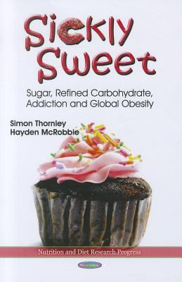Sickly Sweet: Sugar, Refined Carbohydrate, Addiction and Global Obesity 9781613249345
