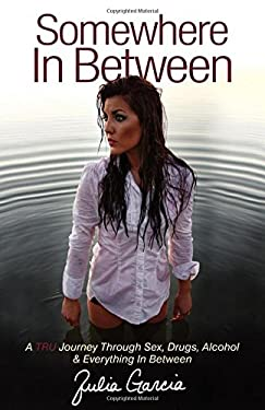 Somewhere in Between: A TRU Journey Through Sex, Drugs, Alcohol & Everything in Between 9781614481720