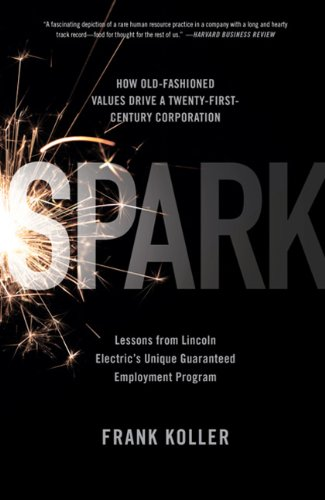 Spark: How Old-Fashioned Values Drive a Twenty-First-Century Corporation: Lessons from Lincoln Electric's Unique Guaranteed E