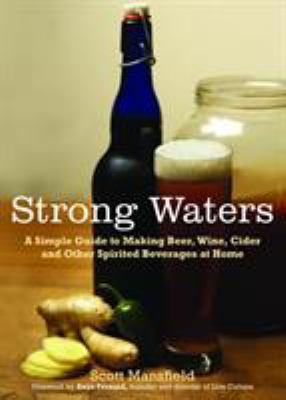 Strong Waters: A Simple Guide to Making Beer, Wine, Cider and Other Spirited Beverages at Home 9781615190102