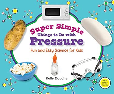 Super Simple Things to Do with Pressure: Fun and Easy Science for Kids 9781617146756