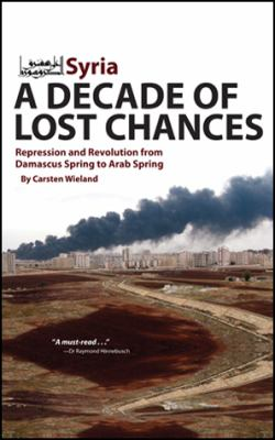 Syria - A Decade of Lost Chances: Repression and Revolution in the Levant 9781614570011