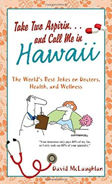 Take Two Aspirin. . .and Call Me in Hawaii: The World's Best Jokes on Doctors, Health, and Wellness 9781616262532