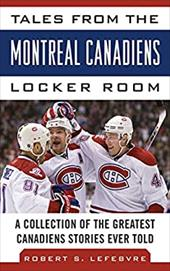 Tales from the Montreal Canadiens Locker Room: A Collection of the Greatest Canadiens Stories Ever Told 18058436