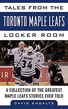 Tales from the Toronto Maple Leafs Locker Room: A Collection of the Greatest Maple Leafs Stories Ever Told 9781613212400