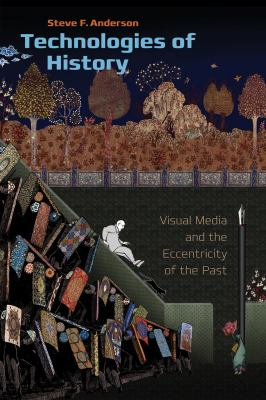 Technologies of History: Visual Media and the Eccentricity of the Past 9781611680034