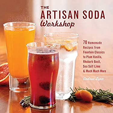 The Artisan Soda Workshop: 75 Homemade Recipes from Fountain Classics to Rhubarb Basil, Sea Salt Lime & Much Much More 9781612430676