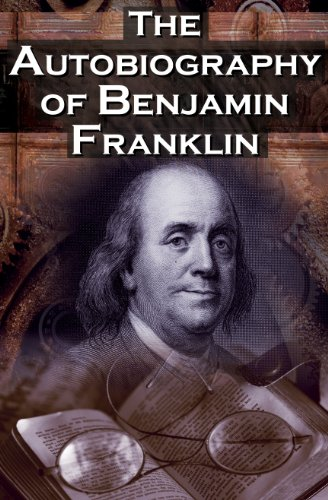 The Autobiography of Benjamin Franklin: In His Own Words, the Life of the Inventor, Philosopher, Satirist, Political Theorist, Statesman, and Diplomat 9781615890101