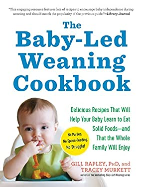 The Baby-Led Weaning Cookbook: 130 Recipes That Will Help Your Baby Learn to Eat Solid Foods and That the Whole Family Will Enjoy 9781615190492