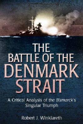 The Battle of Denmark Strait: A Critical Analysis of the Bismarck's Singular Triumph 9781612001234
