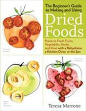 The Beginner's Guide to Making and Using Dried Foods: Preserve Fresh Fruits, Vegetables, Herbs, and Meat with a Dehydrator, a Kitc 22198623