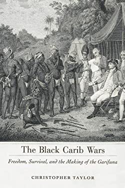 The Black Carib Wars: Freedom, Survival, and the Making of the Garifuna 9781617033100
