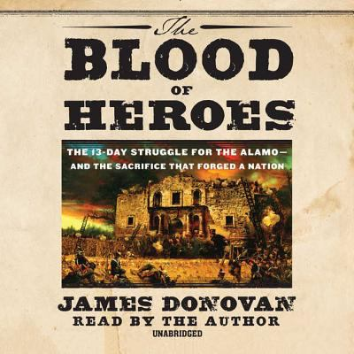 The Blood of Heroes: The 13-Day Struggle for the Alamo--And the Sacrifice That Forged a Nation 9781611132496