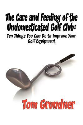 The Care and Feeding of the Undomesticated Golf Club 9781611791891