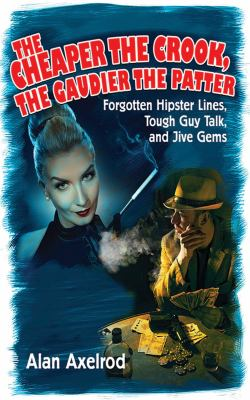 The Cheaper the Crook, the Gaudier the Patter: Forgotten Hipster Lines, Tough Guy Talk, and Jive Gems 9781616084028