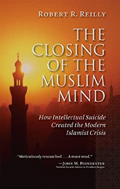 The Closing of the Muslim Mind: How Intellectual Suicide Created the Modern Islamist Crisis 9781610170024