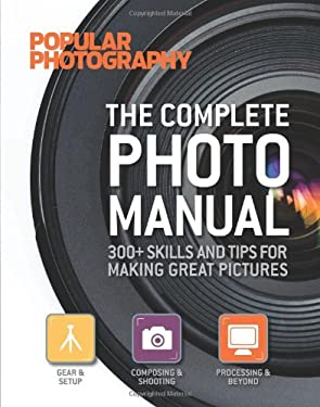 The Complete Photo Manual (Popular Photography): 300+ Skills and Tips for Making Great Pictures 9781616282950