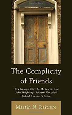 The Complicity of Friends: How George Eliot, G. H. Lewes, and John Hughlings-Jackson Encoded Herbert Spencer S Secret 9781611484182