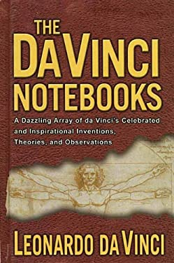 The Da Vinci Notebooks: A Dazzling Array of Da Vinci's Celebrated and Inspirational Inventions, Theories, and Observations 9781611450521
