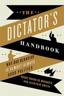 The Dictator's Handbook: Why Bad Behavior Is Almost Always Good Politics 9781610391849
