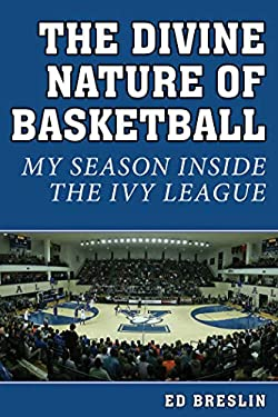 Divine Nature of Basketball : My Season Inside the Ivy League