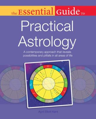 The Essential Guide to Practical Astrology: A Contemporary Approach That Reveals Possibilites and Pitfalls in All Areas of Life 9781615640935