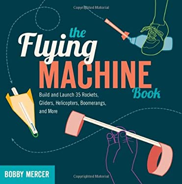 The Flying Machine Book: Build and Launch 35 Rockets, Gliders, Helicopters, Boomerangs, and More 9781613740866