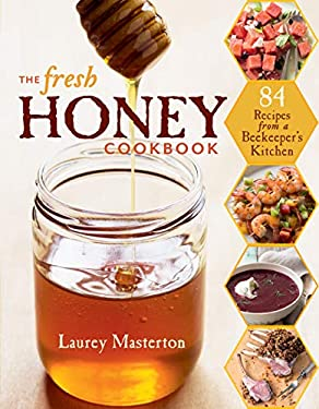The Fresh Honey Cookbook: 84 Recipes from a Beekeeper's Kitchen 9781612120515