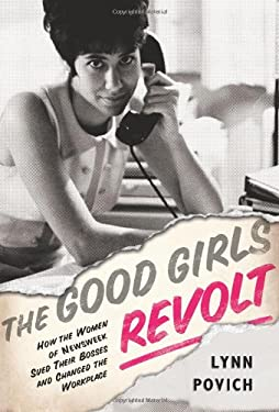 The Good Girls Revolt: How the Women of Newsweek Sued Their Bosses and Changed the Workplace 9781610391733
