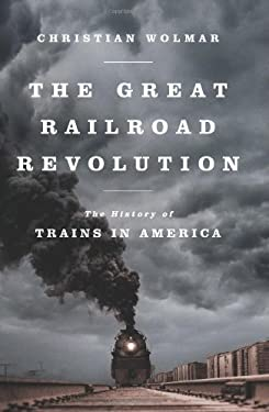 The Great Railroad Revolution: The History of Trains in America 9781610391795