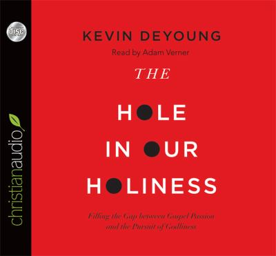The Hole in Our Holiness: Filling the Gap Between Gospel Passion and the Pursuit of Godliness 9781610454711