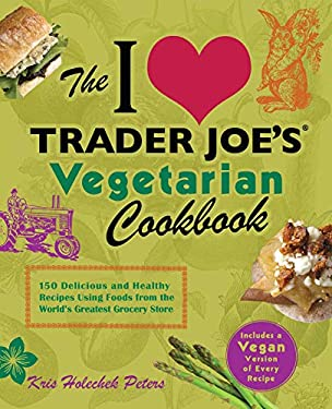 The I Love Trader Joe's Vegetarian Cookbook: 150 Delicious and Healthy Recipes Using Foods from the World's Greatest Grocery Store 9781612431093