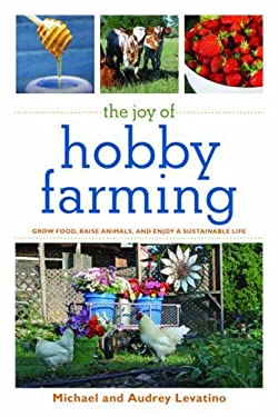The Joy of Hobby Farming: Grow Food, Raise Animals, and Enjoy a Sustainable Life 9781616082284