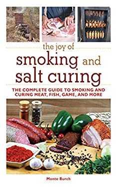 The Joy of Smoking and Salt Curing: The Complete Guide to Smoking and Curing Meat, Fish, Game, and More 9781616082291