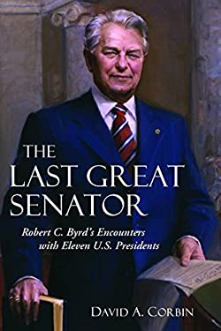 The Last Great Senator: Robert C. Byrd's Encounters with Ten U.S. Presidents 9781612344997
