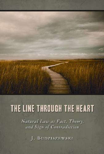 The Line Through the Heart: Natural Law as Fact, Theory, and Sign of Contradiction 9781610170031