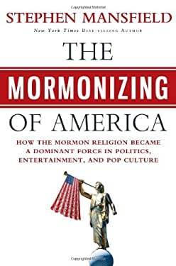 The Mormonizing of America: How the Mormon Religion Became a Dominant Force in Politics, Entertainment, and Pop Culture 9781617950780