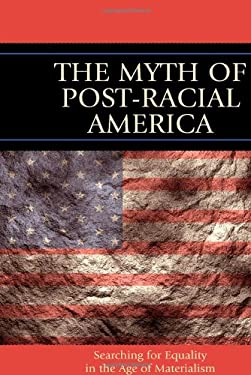 The Myth of Post-Racial America: Searching for Equality in the Age of Materialism 9781610480062