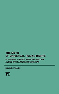 The Myth of Universal Human Rights: Its Origin, History, and Explanation, Along with a More Humane Way 9781612052410