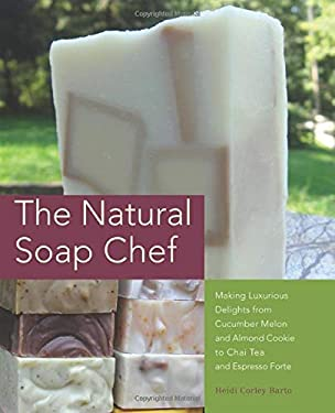 The Natural Soap Chef: Making Luxurious Delights from Cucumber Melon and Almond Cookie to Chai Tea and Espresso Forte 9781612430621