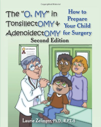"The ""O, My"" in Tonsillectomy & Adenoidectomy: How to Prepare Your Child for Surgery, a Parent's Manual, 2nd Edition"