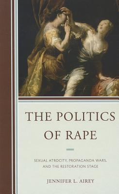 The Politics of Rape: Sexual Atrocity, Propaganda Wars, and the Restoration Stage 9781611494044