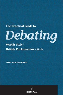 The Practical Guide to Debating: Worlds Style/British Parliamentary Style 9781617700163