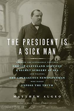 The President Is a Sick Man: Wherein the Supposedly Virtuous Grover Cleveland Survives a Secret Surgery at Sea and Vilifies the Courageous Newspape 9781613744567