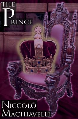 The Prince: Niccol Machiavelli's Classic Study in Leadership, Rising to Power, and Maintaining Authority, Originally Titled de Pri 9781615890064