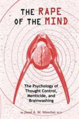 The Rape of the Mind: The Psychology of Thought Control, Menticide, and Brainwashing 9781615773763