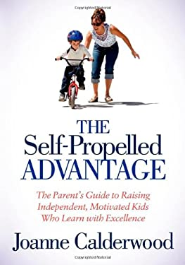 The Self-Propelled Advantage: The Parent's Guide to Raising Independent, Motivated Kids Who Learn with Excellence 9781614482963