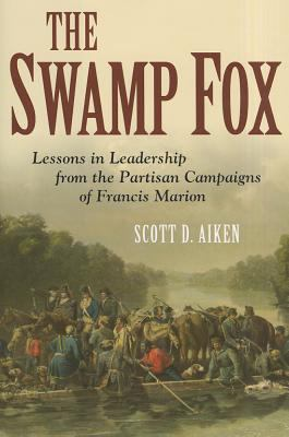 The Swamp Fox: Lessons in Leadership from the Partisan Campaigns of Francis Marion 9781612511139