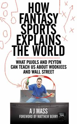 How Fantasy Sports Explains the World: What Pujols and Peyton Can Teach Us about Wookiees and Wall Street 9781616082956