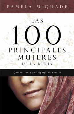 Las 100 Principales Mujeres de la Biblia: Quienes Son y Lo Que Significan Para Ti = The Top 100 Women of the Bible